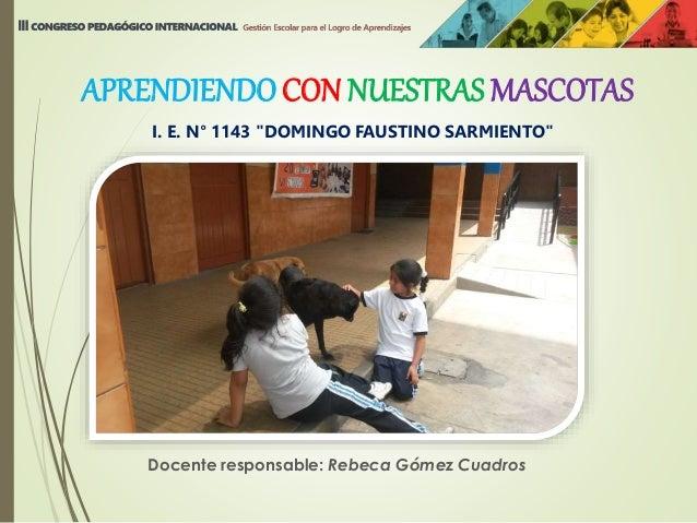 """Docente responsable: Rebeca Gómez Cuadros I. E. N° 1143 """"DOMINGO FAUSTINO SARMIENTO"""" APRENDIENDOCON NUESTRAS MASCOTAS"""