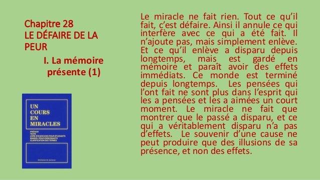Chapitre 28 LE DÉFAIRE DE LA PEUR I. La mémoire présente (1) Le miracle ne fait rien. Tout ce qu'il fait, c'est défaire. A...