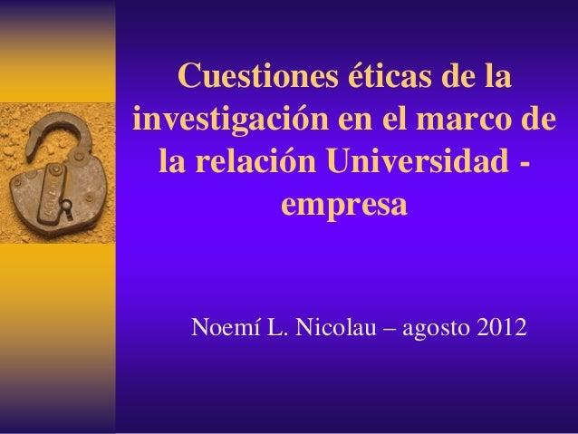 Cuestiones éticas de la investigación en el marco de la relación Universidad - empresa Noemí L. Nicolau – agosto 2012
