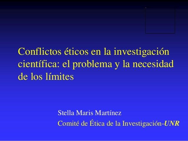 Conflictos éticos en la investigación científica: el problema y la necesidad de los límites Stella Maris Martínez Comité d...