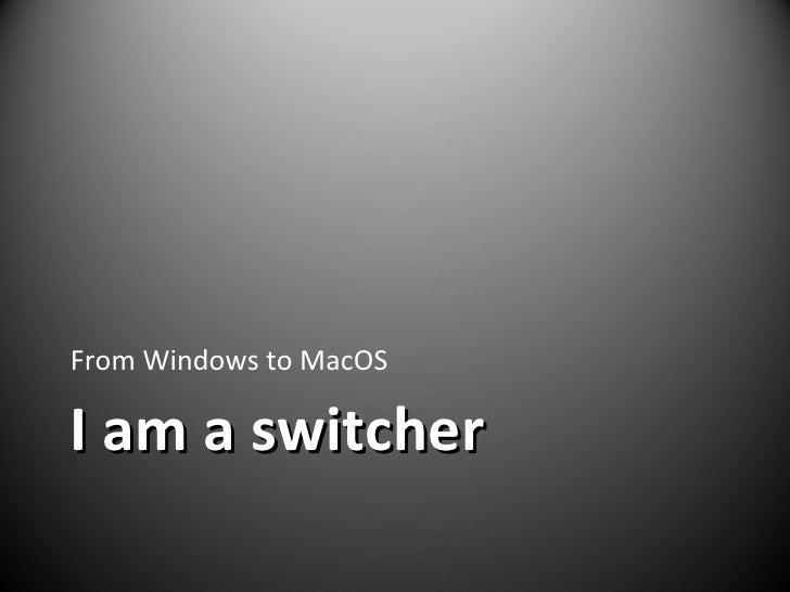 I am a switcher <ul><li>From Windows to MacOS </li></ul>