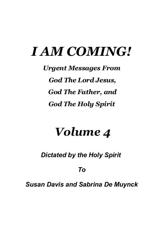 I AM COMING! Urgent Messages From God The Lord Jesus, God The Father, and God The Holy Spirit Volume 4 Dictated by the Hol...