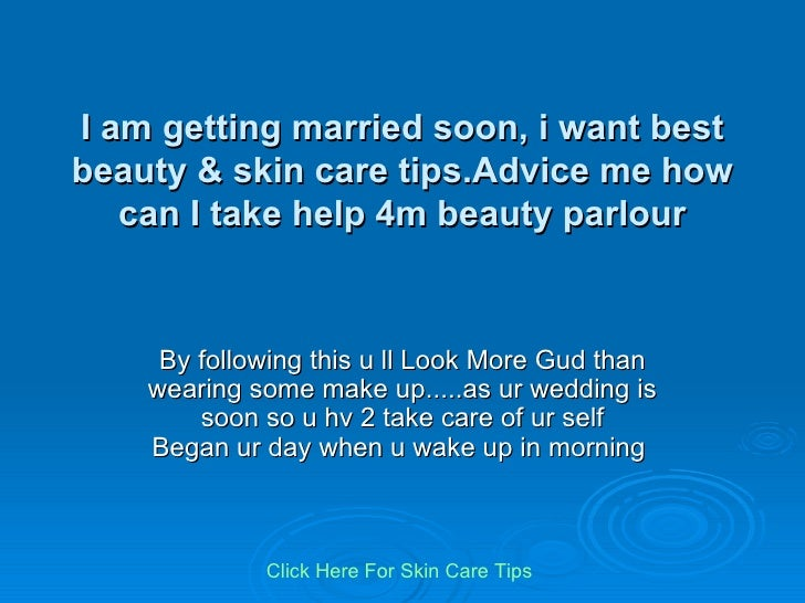 I am getting married soon, i want best beauty & skin care tips.Advice me how can I take help 4m beauty parlour By followin...