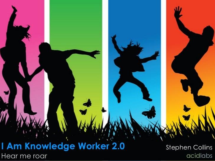 I Am Knowledge Worker 2.0   Stephen Collins Hear me roar                      acidlabs