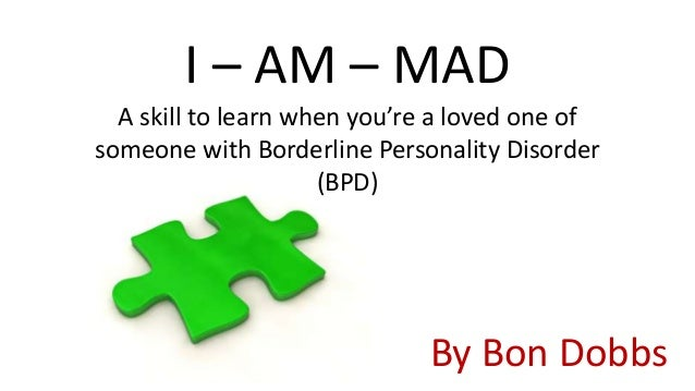 I – AM – MAD  A skill to learn when you're a loved one ofsomeone with Borderline Personality Disorder                     ...