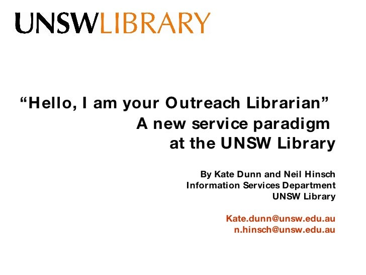 """"""" Hello, I am your Outreach Librarian""""   A new service paradigm  at the UNSW Library By Kate Dunn and Neil Hinsch Informat..."""
