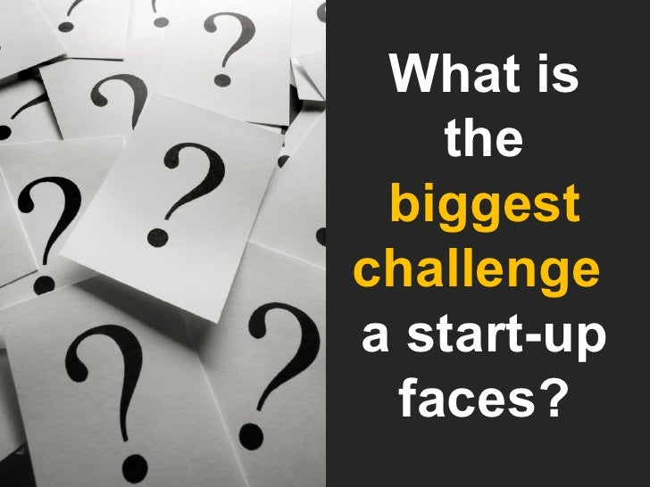 What is the  biggest challenge  a start-up faces?