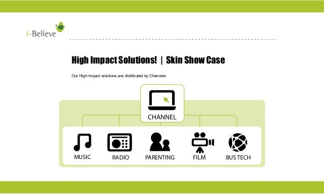High Impact Solutions! | Skin Show Case Our High Impact solutions are distributed by Channels  CHANNEL  FILM  MUSIC  RADIO...