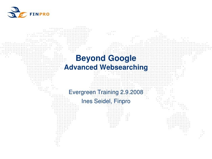Beyond Google Advanced Websearching    Evergreen Training 2.9.2008      Ines Seidel, Finpro