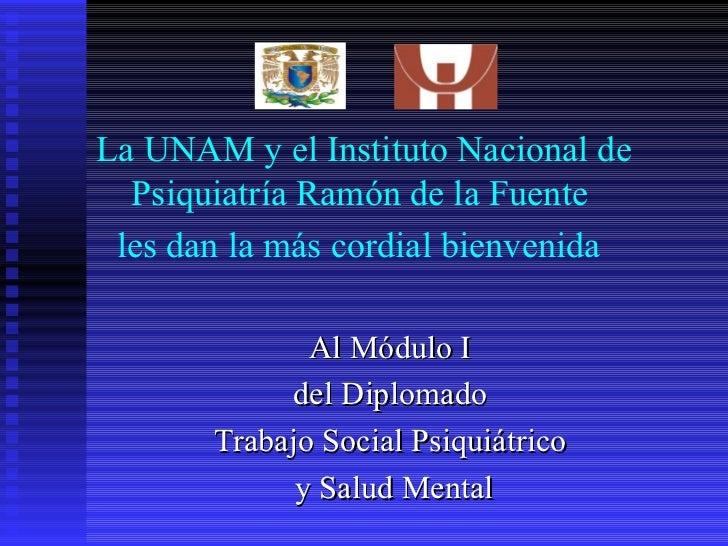La UNAM y el Instituto Nacional de Psiquiatría Ramón de la Fuente  les dan la más cordial bienvenida   Al Módulo I  del Di...
