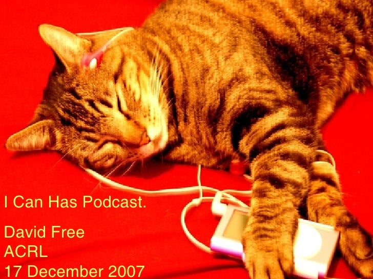 I Can Has  Podcast David Free ACRL 17 December, 2007 I Can Has Podcast. David Free ACRL 17 December 2007