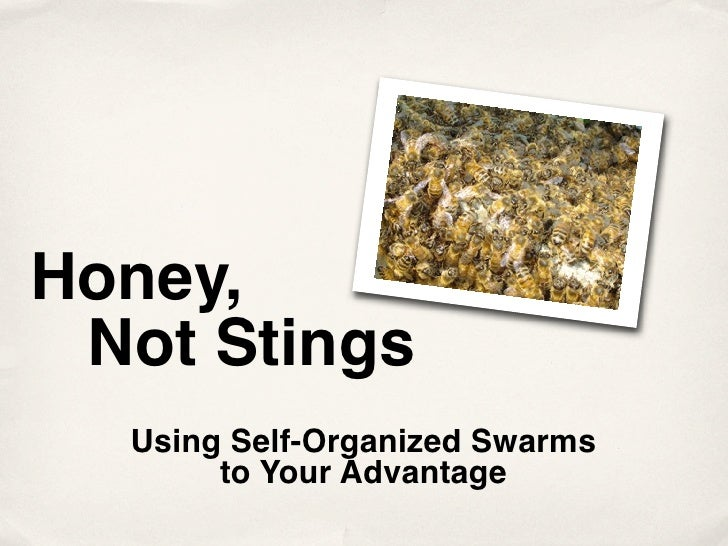 Honey,  Not Stings   Using Self-Organized Swarms        to Your Advantage