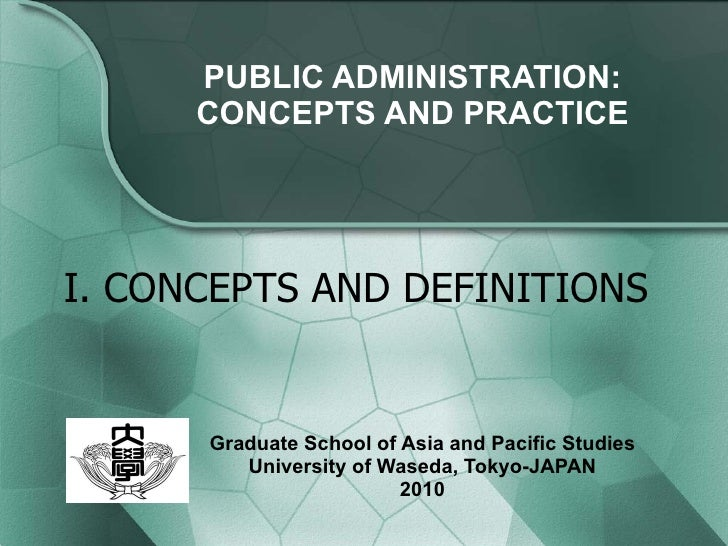 PUBLIC ADMINISTRATION: CONCEPTS AND PRACTICE Graduate School of Asia and Pacific Studies University of Waseda, Tokyo-JAPAN...