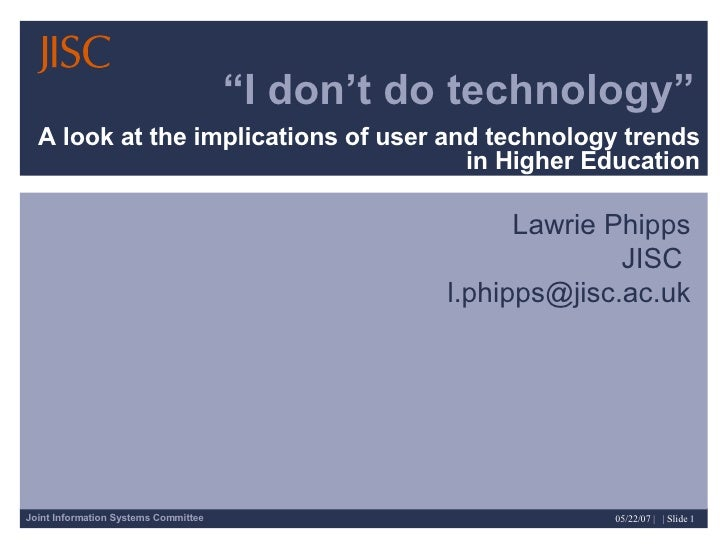 """ I don't do technology"" A look at the implications of user and technology trends in Higher Education Lawrie Phipps JISC  ..."