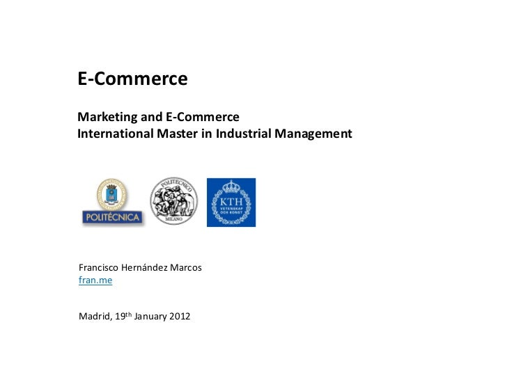 E-CommerceMarketing and E-CommerceInternational Master in Industrial ManagementFrancisco Hernández Marcosfran.meMadrid, 19...