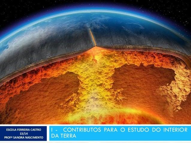 I - CONTRIBUTOS PARA O ESTUDO DO INTERIOR DA TERRA ESCOLA FERREIRA CASTRO 13/14 PROFª SANDRA NASCIMENTO