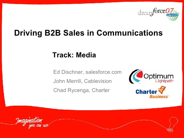 Driving B2B Sales in Communications Ed Dischner, salesforce.com John Merrill, Cablevision Chad Rycenga, Charter  Track: Me...