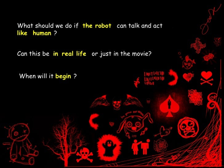What should we do if  the robot  can talk and act  like  human  ? Can this be  in   real life  or just in the movie?  When...
