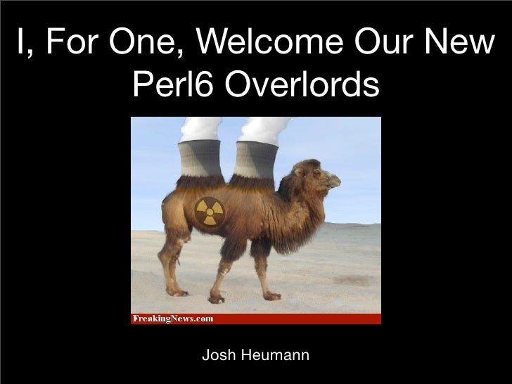 I, For One, Welcome Our New         Perl6 Overlords               Josh Heumann