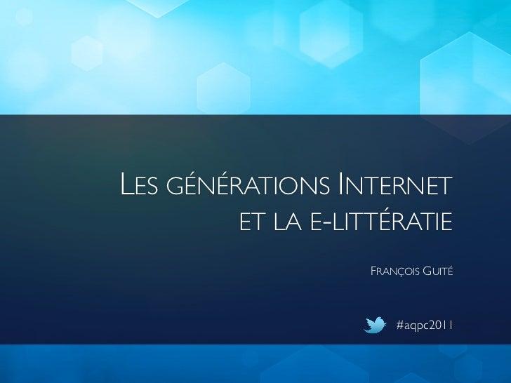LES GÉNÉRATIONS INTERNET         ET LA E-LITTÉRATIE                    FRANÇOIS GUITÉ                        #aqpc2011