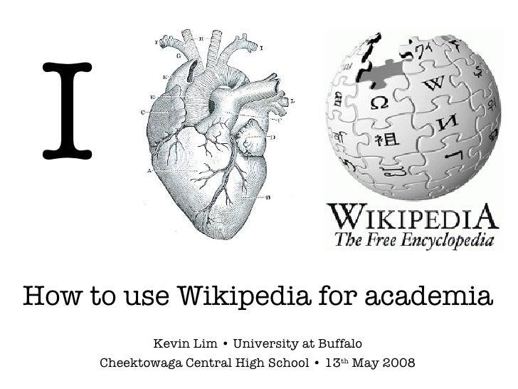 I How to use Wikipedia for academia Kevin Lim • University at Buffalo Cheektowaga Central High School • 13 th  May 2008