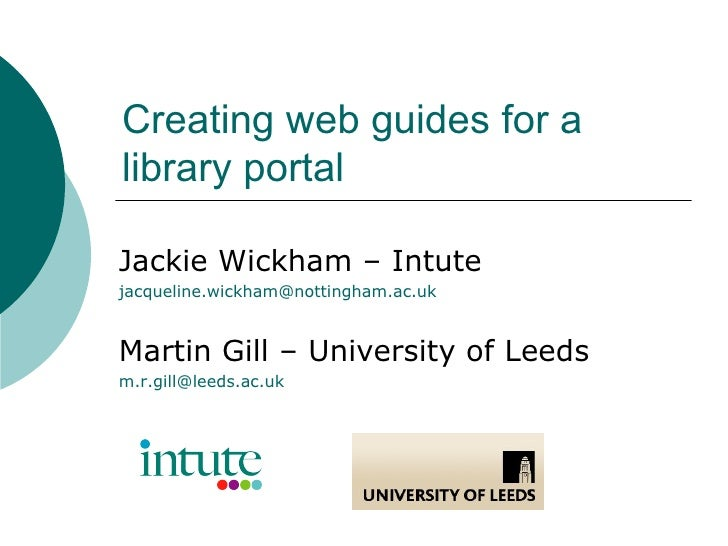 Creating web guides for a library portal Jackie Wickham – Intute [email_address] Martin Gill – University of Leeds [email_...