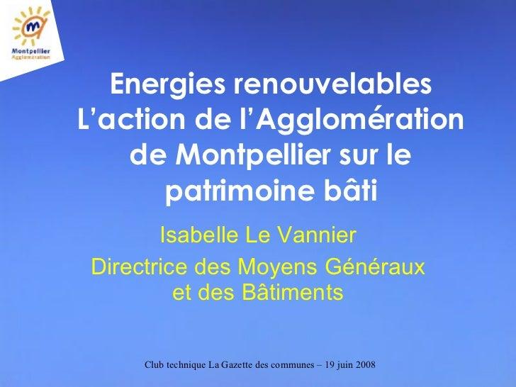 Energies renouvelables L'action de l'Agglomération de Montpellier sur le patrimoine bâti Isabelle Le Vannier Directrice de...