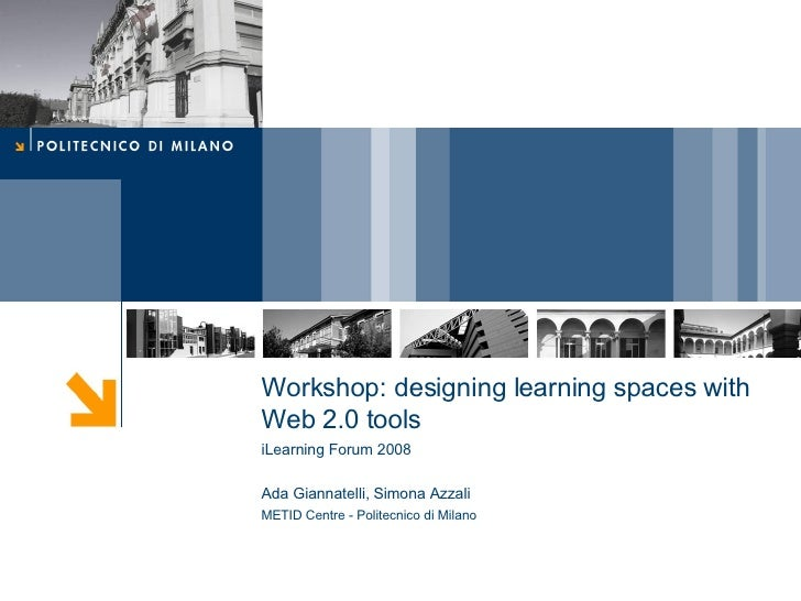 Workshop: designing learning spaces with Web 2.0 tools iLearning Forum 2008 Ada Giannatelli, Simona Azzali METID Centre - ...