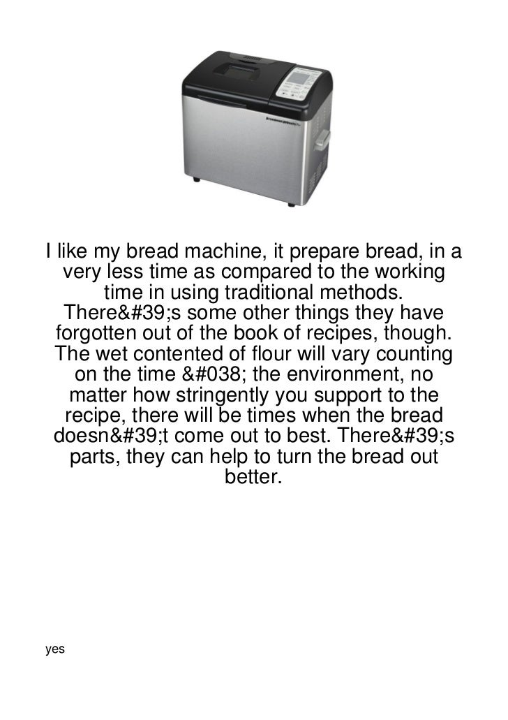 I like my bread machine, it prepare bread, in a   very less time as compared to the working         time in using traditio...