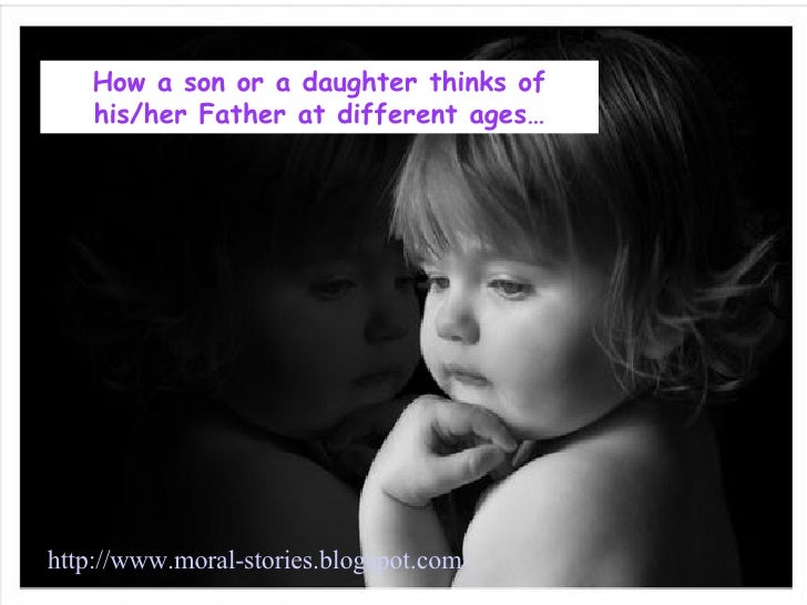 How a son or a daughter thinks of his/her Father at different ages… http://www.moral-stories.blogspot.com/