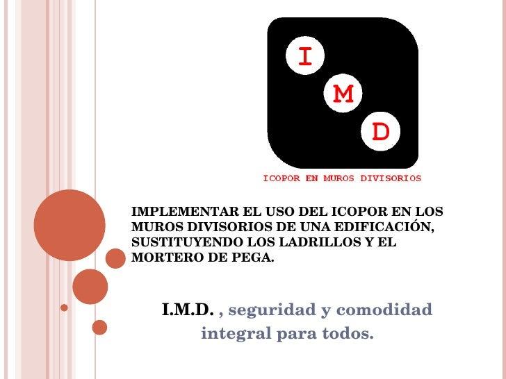 I.M.D.  , seguridad y comodidad integral para todos.  IMPLEMENTAR EL USO DEL ICOPOR EN LOS MUROS DIVISORIOS DE UNA EDIFICA...