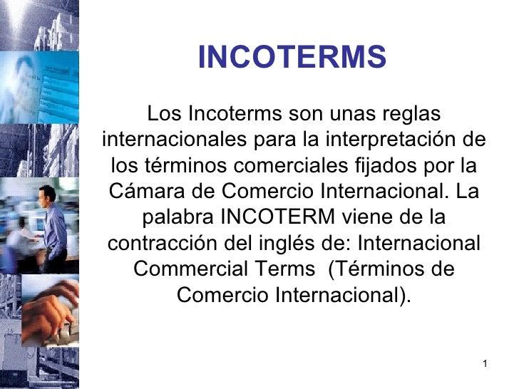 INCOTERMS <ul><li>Los Incoterms son unas reglas internacionales para la interpretación de los términos comerciales fijados...