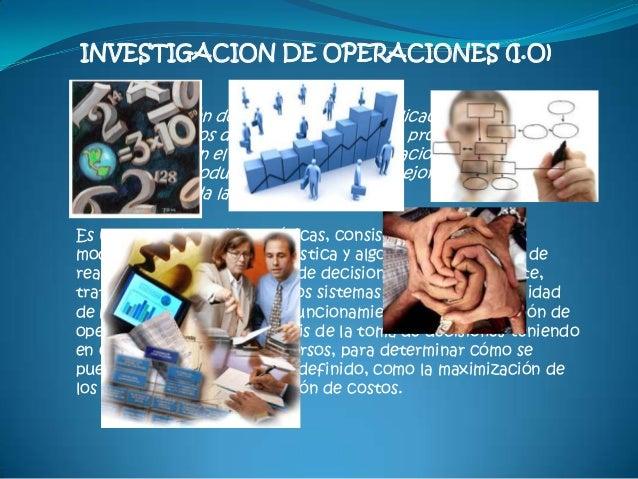 """INVESTIGACION DE OPERACIONES (I.O)""""La Investigación de Operaciones es la aplicación por gruposinterdisciplinarios del méto..."""