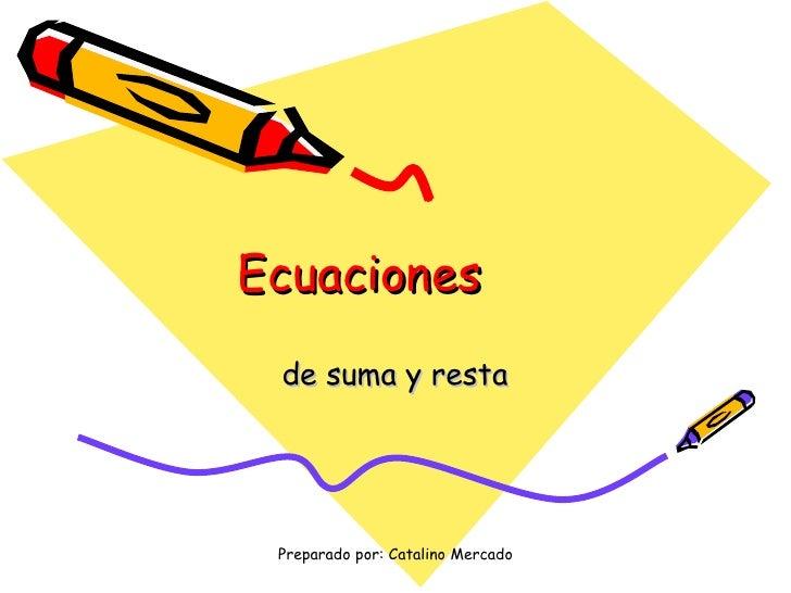 Ecuaciones de suma y resta Preparado por: Catalino Mercado