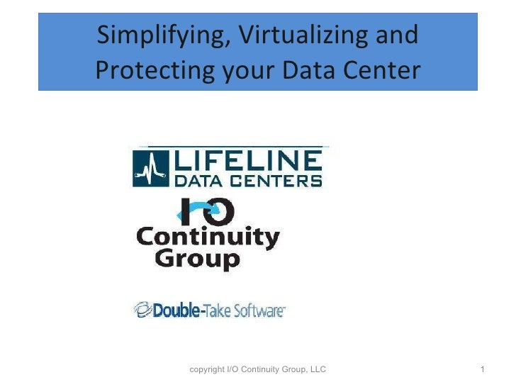 Simplifying, Virtualizing and Protecting your Data Center copyright I/O Continuity Group, LLC