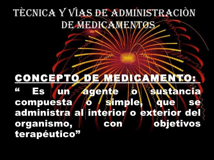 """TÈCNICA Y VÌAS DE ADMINISTRACIÒN    DE MEDICAMENTOS CONCEPTO DE MEDICAMENTO:  """"  Es un agente o sustancia compuesta o simp..."""