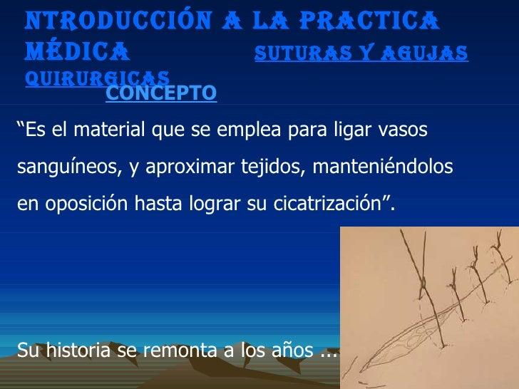 """NTRODUCCIÓN A LA PRACTICA MÉDICA  SUTURAS Y AGUJAS QUIRURGICAS CONCEPTO """" Es el material que se emplea para ligar vasos sa..."""