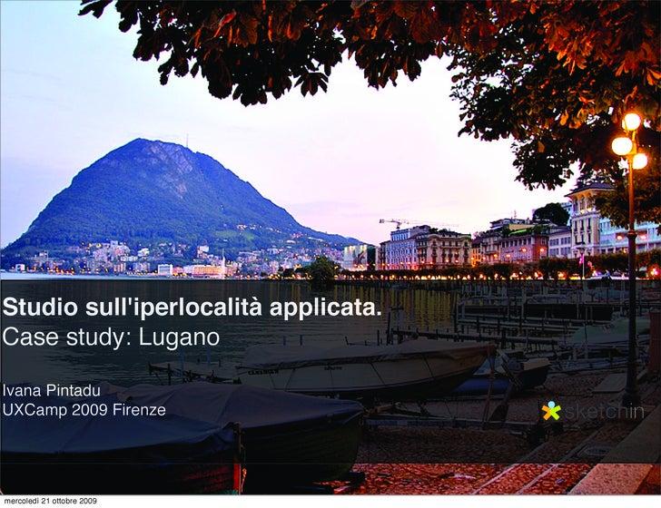 Studio sull'iperlocalità applicata. Case study: Lugano  Ivana Pintadu UXCamp 2009 Firenze     mercoledì 21 ottobre 2009