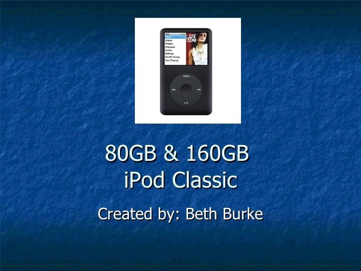 80GB & 160GB  iPod Classic Created by: Beth Burke