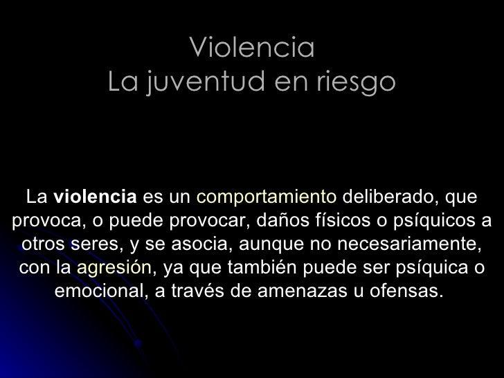 Violencia La juventud en riesgo La  violencia  es un  comportamiento  deliberado, que provoca, o puede provocar, daños fís...