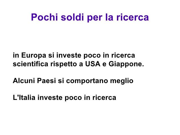 Pochi soldi per la ricerca <ul><ul><li>in Europa si investe poco in ricerca scientifica rispetto a USA e Giappone. </li></...