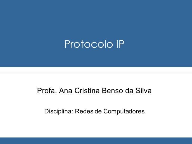 Protocolo IP Profa. Ana Cristina Benso da Silva Disciplina: Redes de Computadores