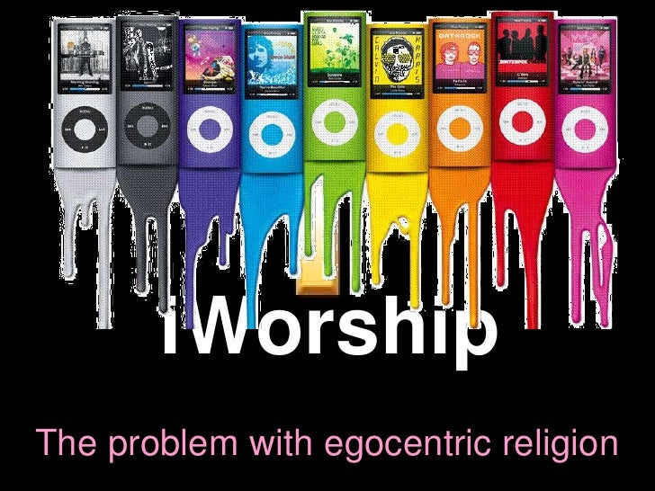 iWorship The problem with egocentric religion