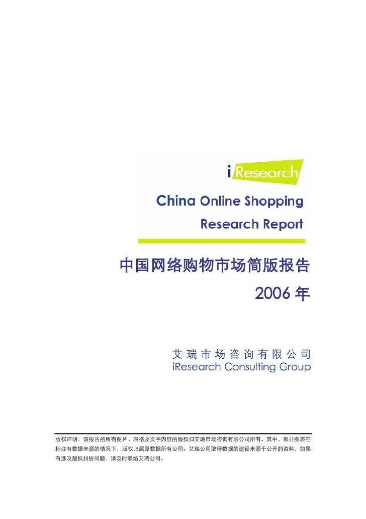 中国网络购物市场简版报告                                    2006 年     版权声明:该报告的所有图片、表格及文字内容的版权归艾瑞市场咨询有限公司所有。其中,部分图表在 标注有数据来源的情况下,版权归属...