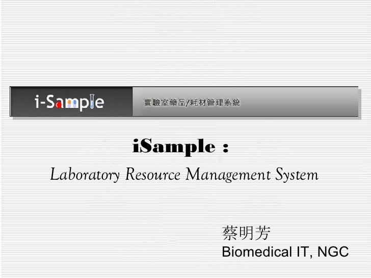 iSample :  Laboratory Resource Management System 蔡明芳 Biomedical IT, NGC