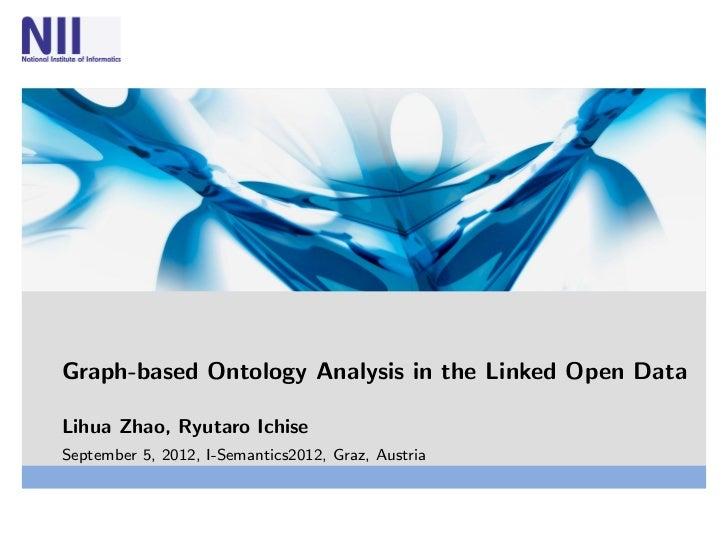 Graph-based Ontology Analysis in the Linked Open DataLihua Zhao, Ryutaro IchiseSeptember 5, 2012, I-Semantics2012, Graz, A...