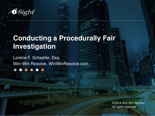Conducting a Procedurally Fair Investigation Lorene F. Schaefer, Esq. Win-Win Resolve, WinWinResolve.com ©2014 Win-Win Res...