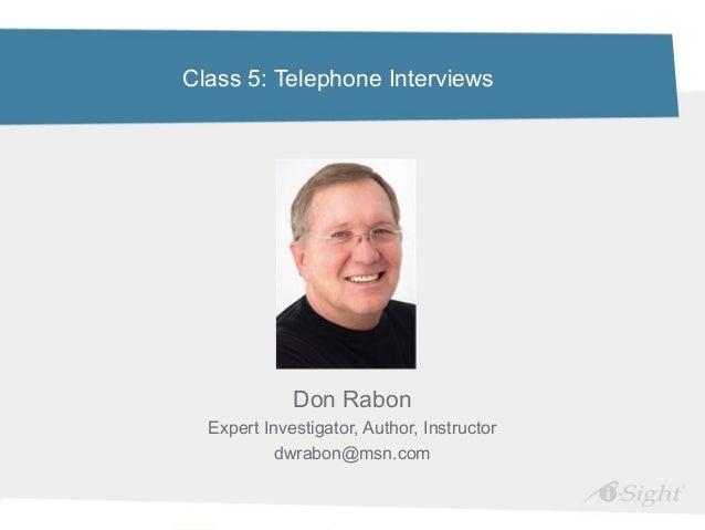Class 5: Telephone InterviewsDon RabonExpert Investigator, Author, Instructordwrabon@msn.com