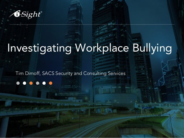 Investigating Workplace Bullying Tim Dimoff, SACS Security and Consulting Services