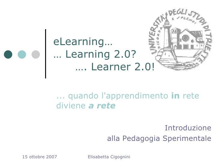 eLearning…              … Learning 2.0?                  …. Learner 2.0!                ... quando l'apprendimento in rete...